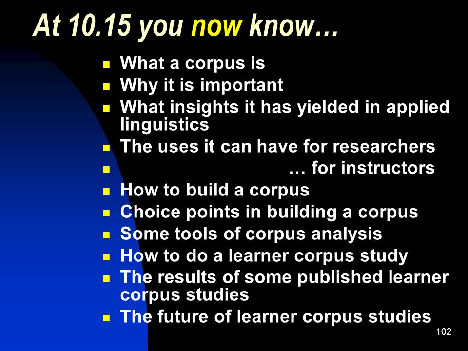 102 At 10.15 you now know… What a corpus is Why it is important What insights it has yielded in applied linguistics The uses it can have for researchers … for instructors How to build a corpus Choice points in building a corpus Some tools of corpus analysis How to do a learner corpus study The results of some published learner corpus studies The future of learner corpus studies
