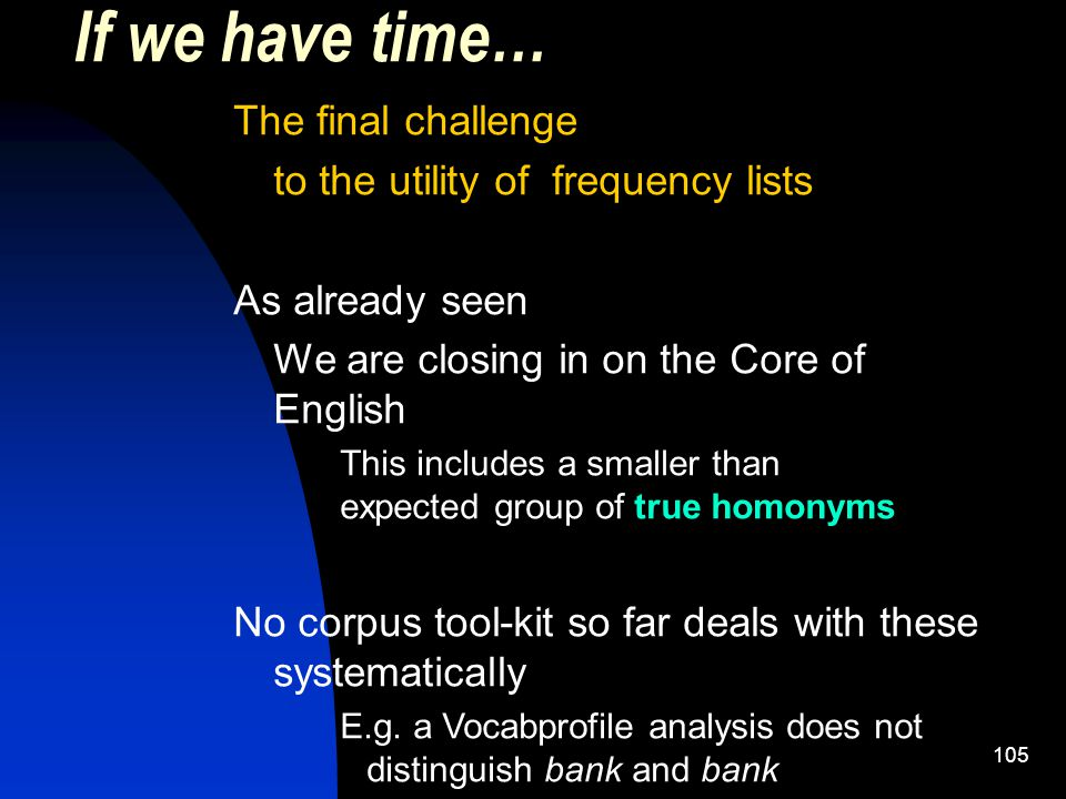 105 If we have time… The final challenge to the utility of frequency lists As already seen We are closing in on the Core of English This includes a smaller than expected group of true homonyms No corpus tool-kit so far deals with these systematically E.g.