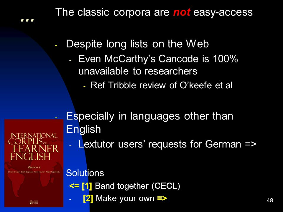 48 … The classic corpora are not easy-access - Despite long lists on the Web - Even McCarthy's Cancode is 100% unavailable to researchers - Ref Tribble review of O'keefe et al - Especially in languages other than English - Lextutor users' requests for German => Solutions <= [1] Band together (CECL) - [2] Make your own =>