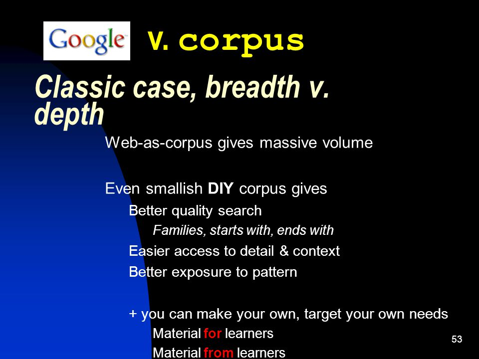 53 Classic case, breadth v. depth Web-as-corpus gives massive volume Even smallish DIY corpus gives Better quality search Families, starts with, ends