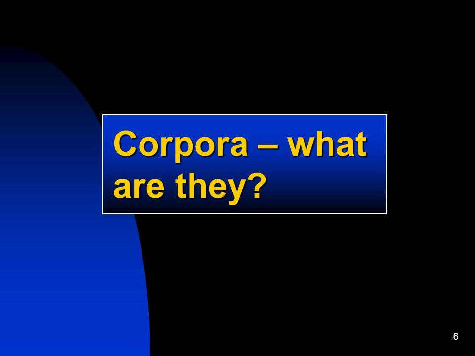 6 Corpora – what are they?