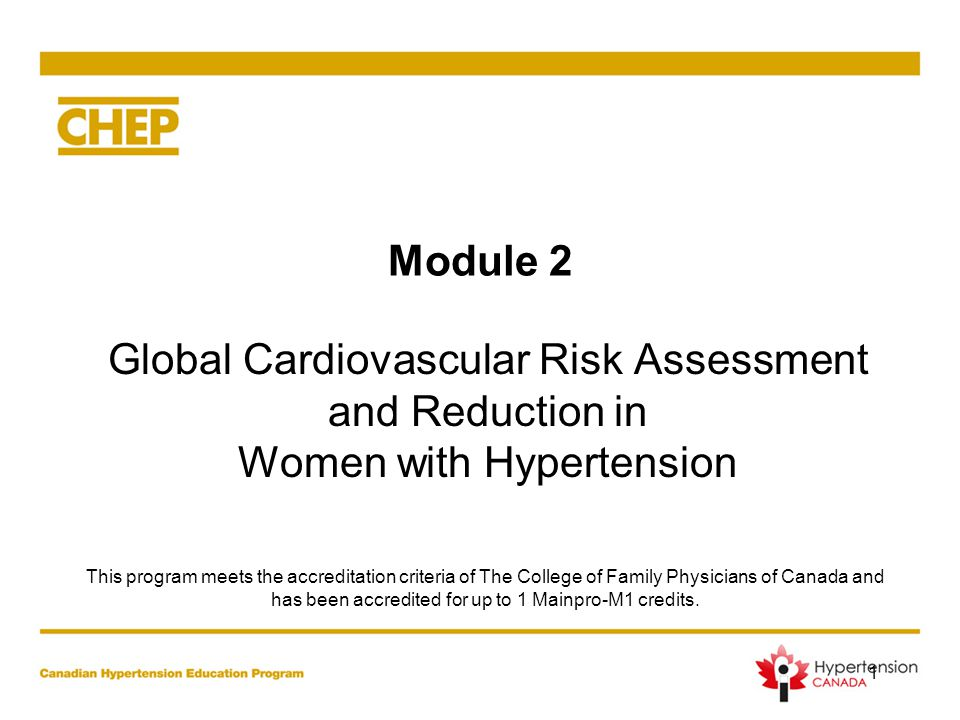 Module 2 Global Cardiovascular Risk Assessment and Reduction in Women with Hypertension 1 This program meets the accreditation criteria of The College of Family Physicians of Canada and has been accredited for up to 1 Mainpro-M1 credits.