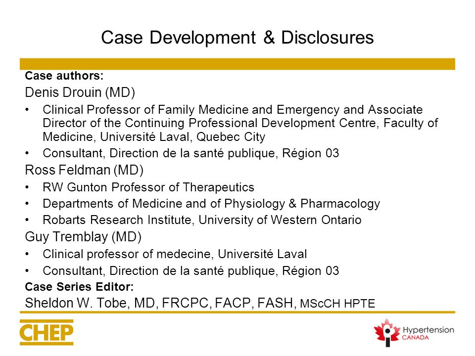 Case Development & Disclosures Case authors: Denis Drouin (MD) Clinical Professor of Family Medicine and Emergency and Associate Director of the Continuing Professional Development Centre, Faculty of Medicine, Université Laval, Quebec City Consultant, Direction de la santé publique, Région 03 Ross Feldman (MD) RW Gunton Professor of Therapeutics Departments of Medicine and of Physiology & Pharmacology Robarts Research Institute, University of Western Ontario Guy Tremblay (MD) Clinical professor of medecine, Université Laval Consultant, Direction de la santé publique, Région 03 Case Series Editor: Sheldon W.