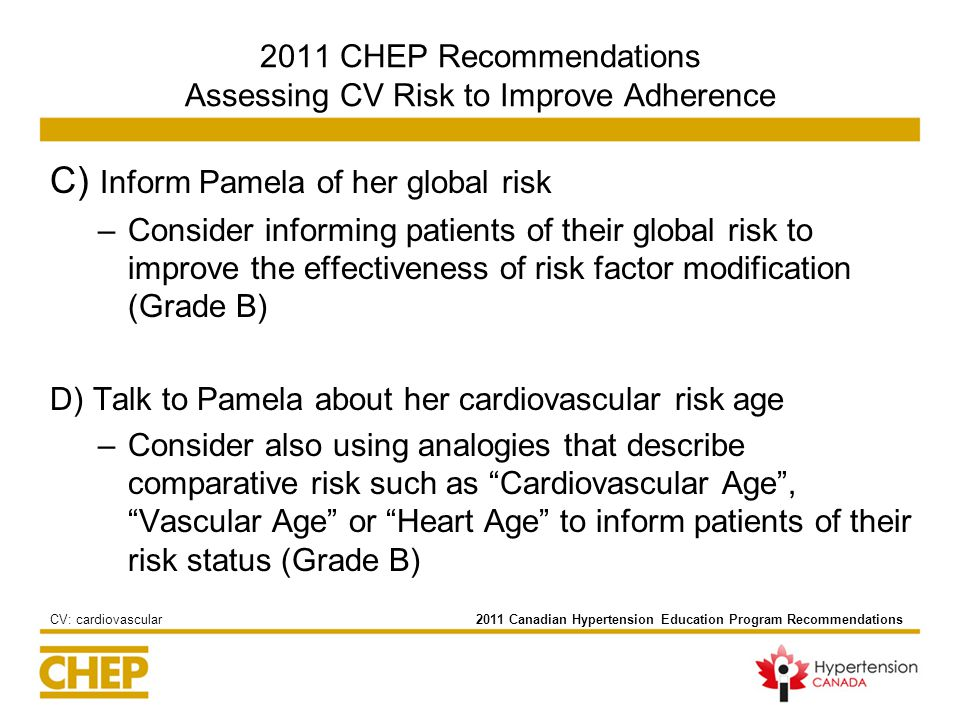 2011 CHEP Recommendations Assessing CV Risk to Improve Adherence C) Inform Pamela of her global risk –Consider informing patients of their global risk to improve the effectiveness of risk factor modification (Grade B) D) Talk to Pamela about her cardiovascular risk age –Consider also using analogies that describe comparative risk such as Cardiovascular Age , Vascular Age or Heart Age to inform patients of their risk status (Grade B) 2011 Canadian Hypertension Education Program RecommendationsCV: cardiovascular