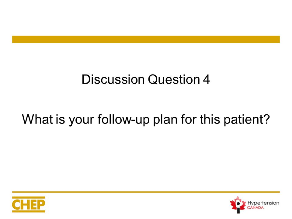 Discussion Question 4 What is your follow-up plan for this patient