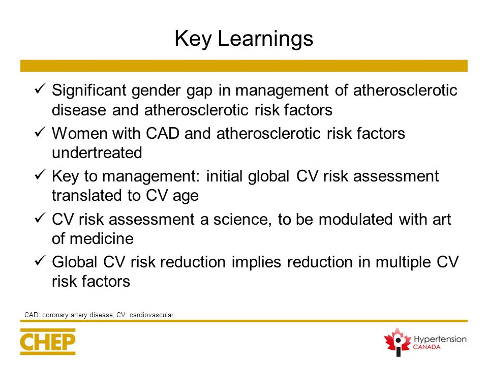 Key Learnings Significant gender gap in management of atherosclerotic disease and atherosclerotic risk factors Women with CAD and atherosclerotic risk factors undertreated Key to management: initial global CV risk assessment translated to CV age CV risk assessment a science, to be modulated with art of medicine Global CV risk reduction implies reduction in multiple CV risk factors CAD: coronary artery disease; CV: cardiovascular
