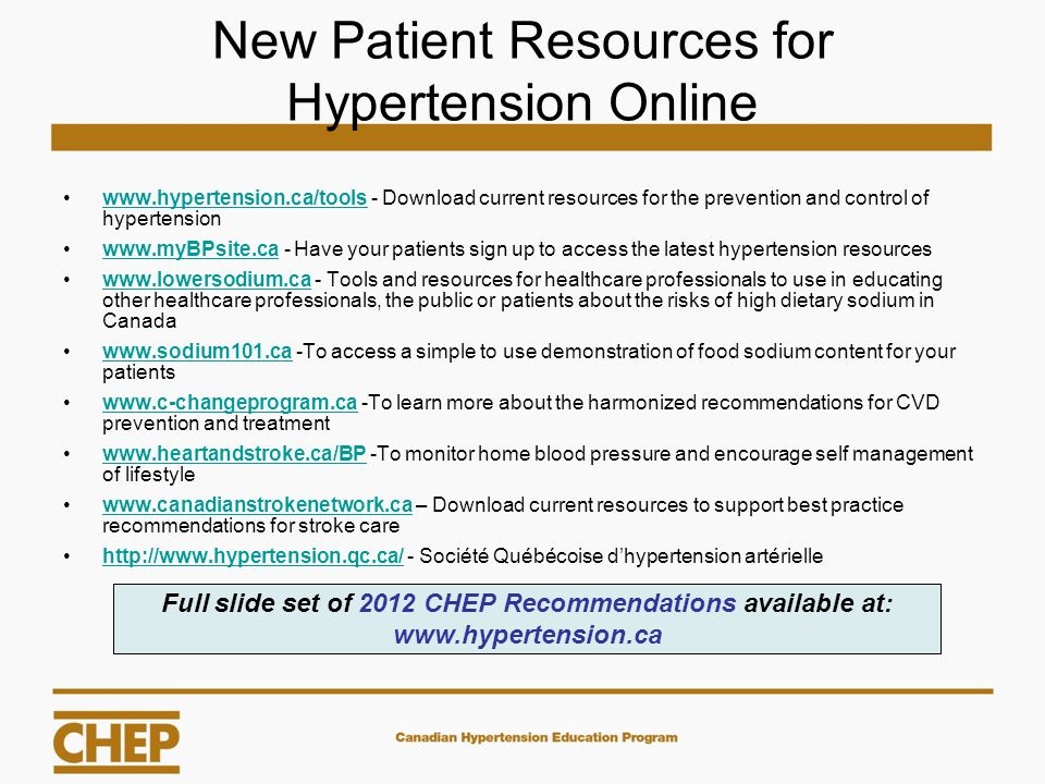 New Patient Resources for Hypertension Online www.hypertension.ca/tools - Download current resources for the prevention and control of hypertensionwww.hypertension.ca/tools www.myBPsite.ca - Have your patients sign up to access the latest hypertension resourceswww.myBPsite.ca www.lowersodium.ca - Tools and resources for healthcare professionals to use in educating other healthcare professionals, the public or patients about the risks of high dietary sodium in Canadawww.lowersodium.ca www.sodium101.ca -To access a simple to use demonstration of food sodium content for your patientswww.sodium101.ca www.c-changeprogram.ca -To learn more about the harmonized recommendations for CVD prevention and treatmentwww.c-changeprogram.ca www.heartandstroke.ca/BP -To monitor home blood pressure and encourage self management of lifestylewww.heartandstroke.ca/BP www.canadianstrokenetwork.ca – Download current resources to support best practice recommendations for stroke carewww.canadianstrokenetwork.ca http://www.hypertension.qc.ca/ - Société Québécoise d'hypertension artériellehttp://www.hypertension.qc.ca/ Full slide set of 2012 CHEP Recommendations available at: www.hypertension.ca