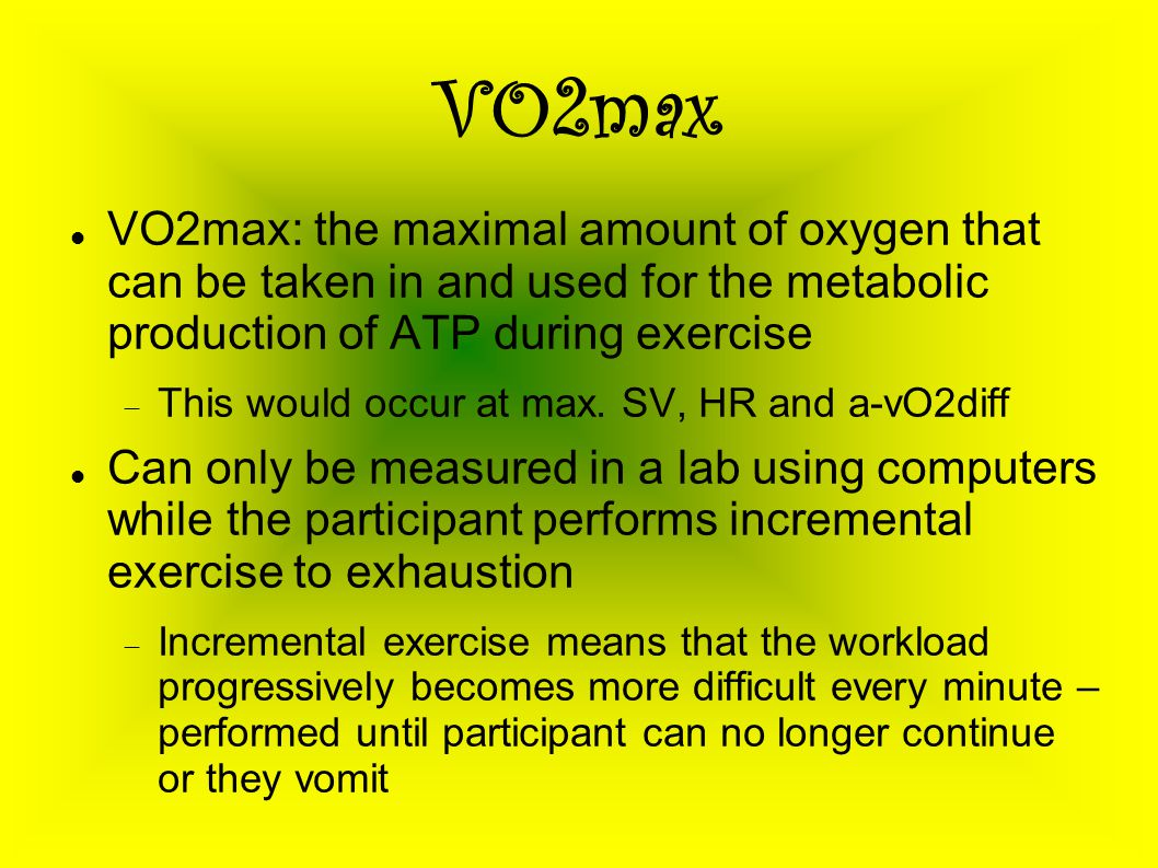 VO2max VO2max: the maximal amount of oxygen that can be taken in and used for the metabolic production of ATP during exercise  This would occur at ma