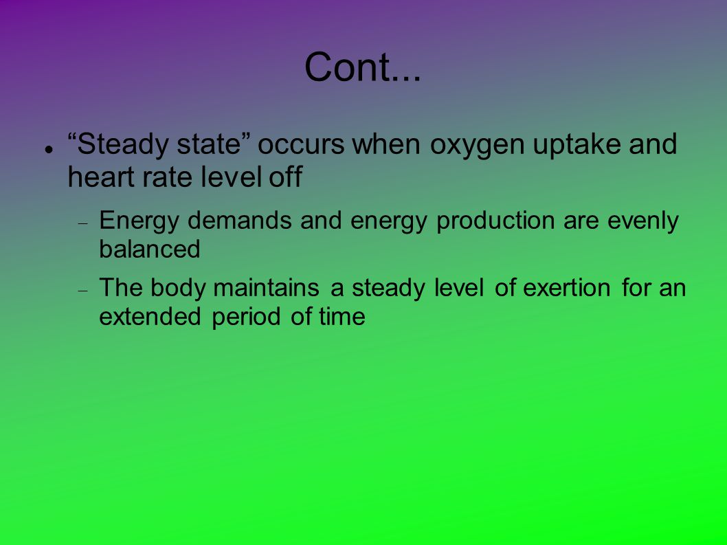 """Cont... """"Steady state"""" occurs when oxygen uptake and heart rate level off  Energy demands and energy production are evenly balanced  The body mainta"""
