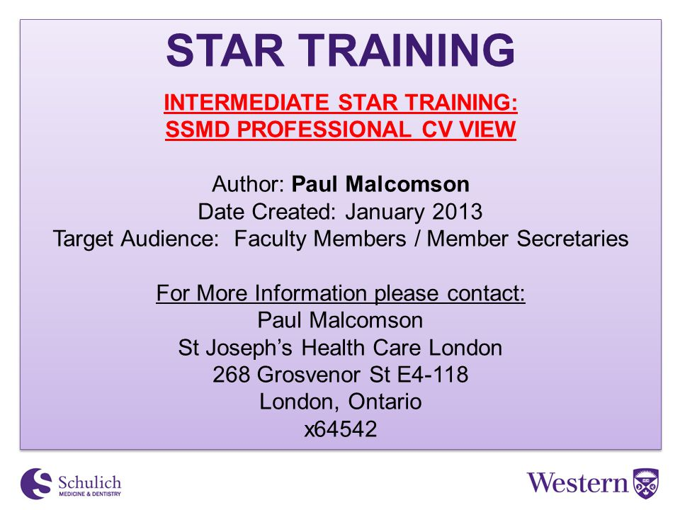 STAR TRAINING INTERMEDIATE STAR TRAINING: SSMD PROFESSIONAL CV VIEW Author: Paul Malcomson Date Created: January 2013 Target Audience: Faculty Members / Member Secretaries For More Information please contact: Paul Malcomson St Joseph's Health Care London 268 Grosvenor St E4-118 London, Ontario x64542 STAR TRAINING INTERMEDIATE STAR TRAINING: SSMD PROFESSIONAL CV VIEW Author: Paul Malcomson Date Created: January 2013 Target Audience: Faculty Members / Member Secretaries For More Information please contact: Paul Malcomson St Joseph's Health Care London 268 Grosvenor St E4-118 London, Ontario x64542