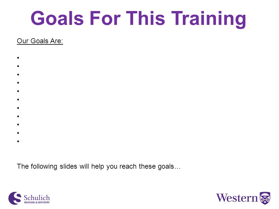 Goals For This Training Our Goals Are: The following slides will help you reach these goals…