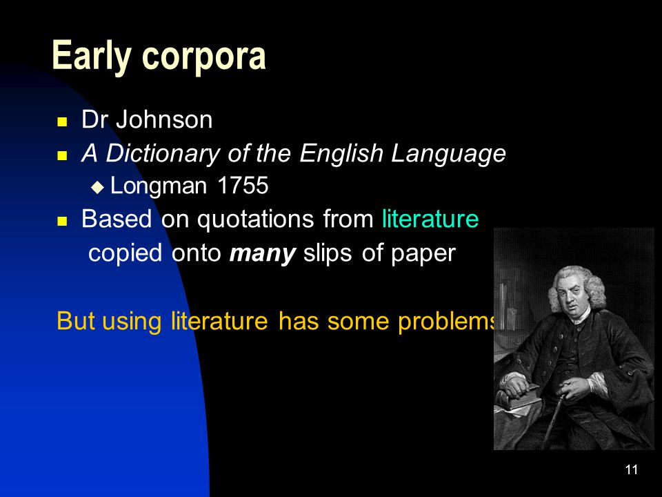 11 Dr Johnson A Dictionary of the English Language  Longman 1755 Based on quotations from literature copied onto many slips of paper But using literature has some problems Early corpora