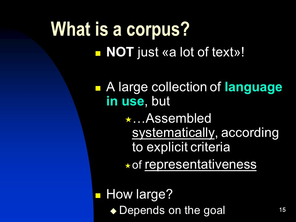 15 What is a corpus? NOT just «a lot of text»! A large collection of language in use, but  …Assembled systematically, according to explicit criteria