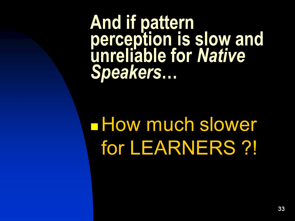 And if pattern perception is slow and unreliable for Native Speakers … How much slower for LEARNERS ?.