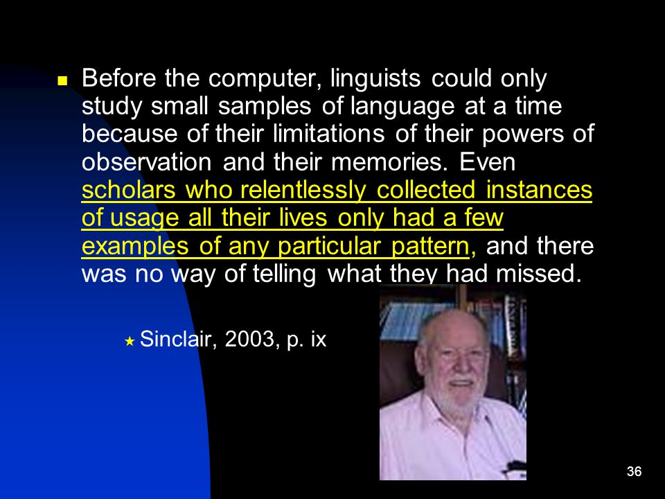36 Before the computer, linguists could only study small samples of language at a time because of their limitations of their powers of observation and their memories.