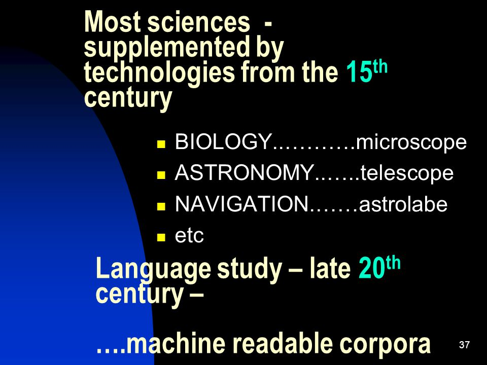 37 Most sciences - supplemented by technologies from the 15 th century BIOLOGY..……….microscope ASTRONOMY..…..telescope NAVIGATION.……astrolabe etc Language study – late 20 th century – ….machine readable corpora