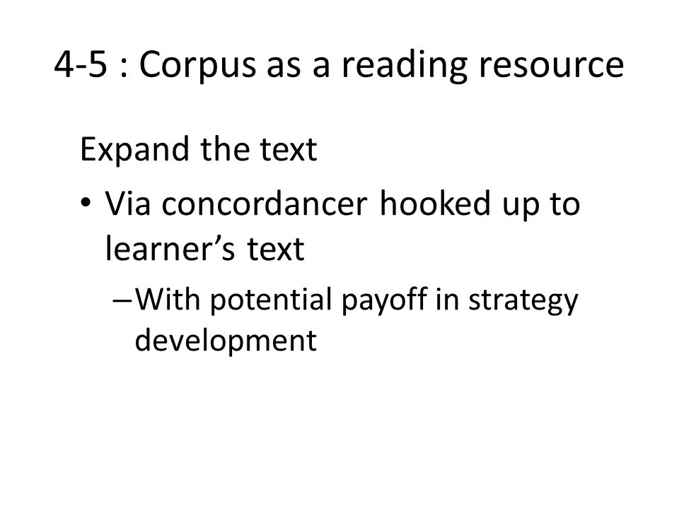 4-5 : Corpus as a reading resource Expand the text Via concordancer hooked up to learner's text – With potential payoff in strategy development