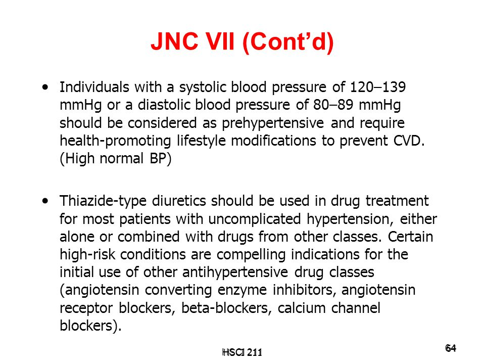 HSCI 211 64 JNC VII (Cont'd) Individuals with a systolic blood pressure of 120–139 mmHg or a diastolic blood pressure of 80–89 mmHg should be consider