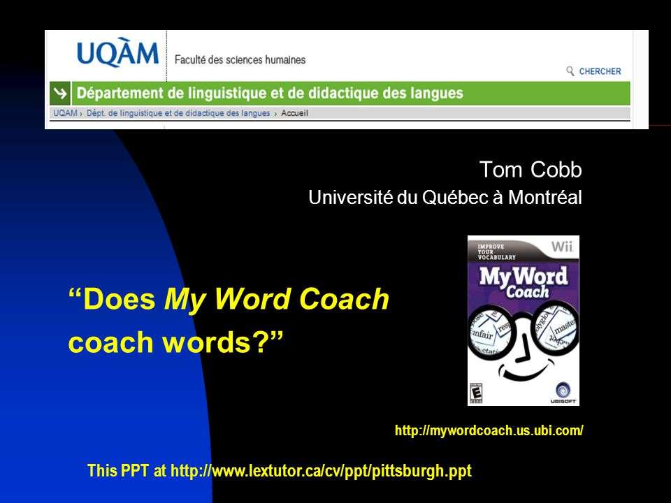 Tom Cobb Université du Québec à Montréal Does My Word Coach coach words http://mywordcoach.us.ubi.com/ This PPT at http://www.lextutor.ca/cv/ppt/pittsburgh.ppt