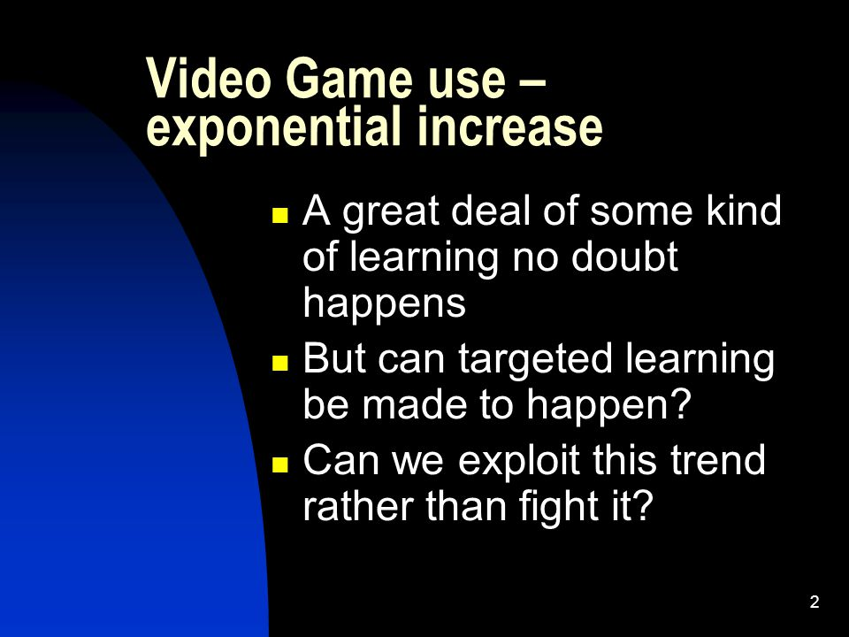 2 Video Game use – exponential increase A great deal of some kind of learning no doubt happens But can targeted learning be made to happen.