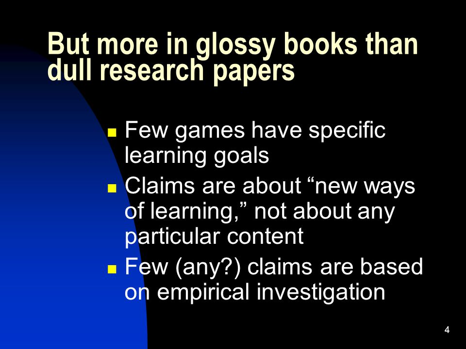 4 Few games have specific learning goals Claims are about new ways of learning, not about any particular content Few (any ) claims are based on empirical investigation But more in glossy books than dull research papers
