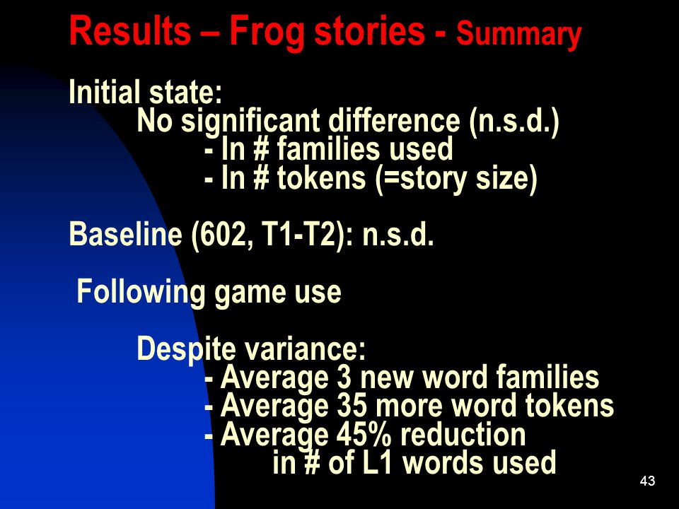 43 Results – Frog stories - Summary Initial state: No significant difference (n.s.d.) - In # families used - In # tokens (=story size) Baseline (602, T1-T2): n.s.d.