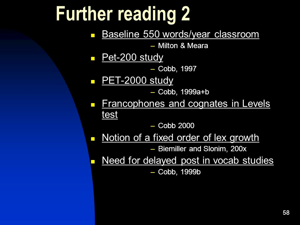 58 Further reading 2 Baseline 550 words/year classroom –Milton & Meara Pet-200 study –Cobb, 1997 PET-2000 study –Cobb, 1999a+b Francophones and cognates in Levels test –Cobb 2000 Notion of a fixed order of lex growth –Biemiller and Slonim, 200x Need for delayed post in vocab studies –Cobb, 1999b