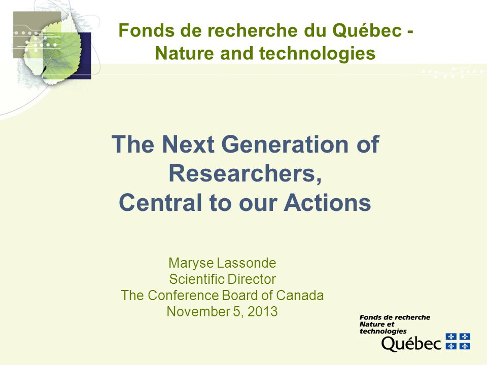 Fonds de recherche du Québec - Nature and technologies Maryse Lassonde Scientific Director The Conference Board of Canada November 5, 2013 The Next Generation of Researchers, Central to our Actions