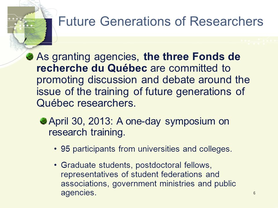 6 Future Generations of Researchers As granting agencies, the three Fonds de recherche du Québec are committed to promoting discussion and debate around the issue of the training of future generations of Québec researchers.