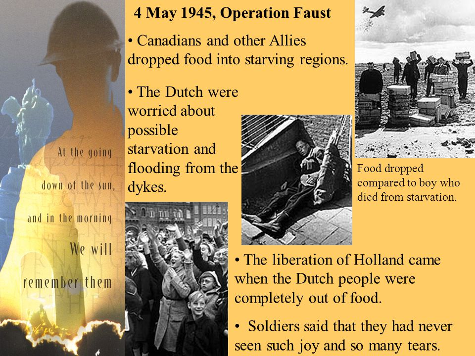 Canadians and other Allies dropped food into starving regions. The liberation of Holland came when the Dutch people were completely out of food. Soldi
