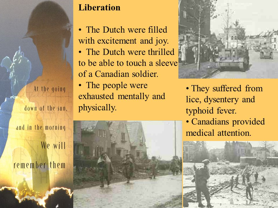 Liberation The Dutch were filled with excitement and joy. The Dutch were thrilled to be able to touch a sleeve of a Canadian soldier. The people were
