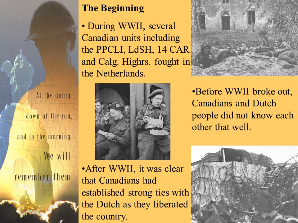 The Beginning During WWII, several Canadian units including the PPCLI, LdSH, 14 CAR and Calg. Highrs. fought in the Netherlands. Before WWII broke out
