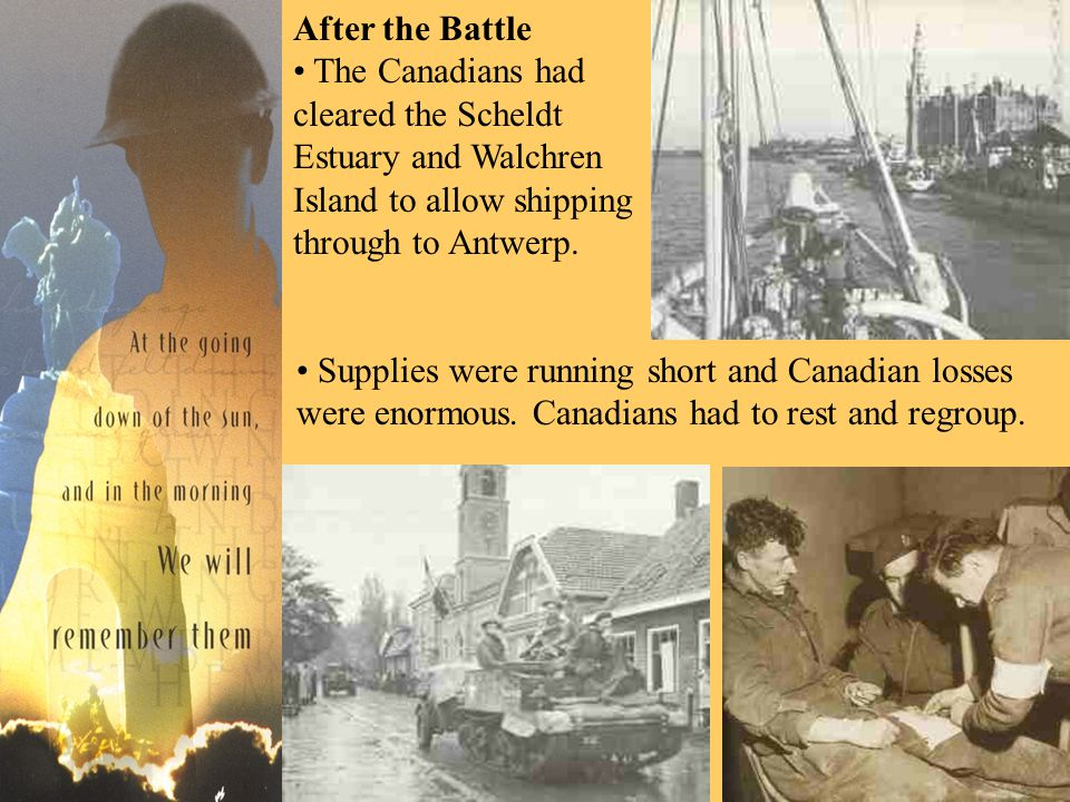 After the Battle The Canadians had cleared the Scheldt Estuary and Walchren Island to allow shipping through to Antwerp. Supplies were running short a