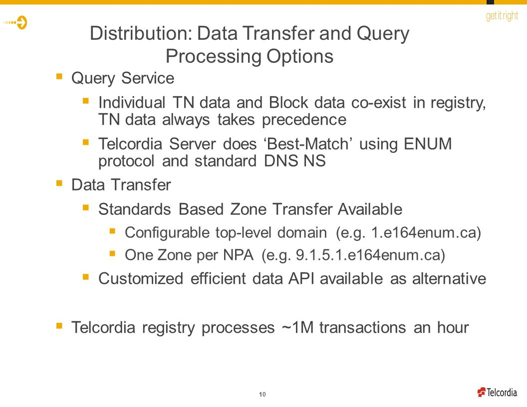 10 Distribution: Data Transfer and Query Processing Options  Query Service  Individual TN data and Block data co-exist in registry, TN data always takes precedence  Telcordia Server does 'Best-Match' using ENUM protocol and standard DNS NS  Data Transfer  Standards Based Zone Transfer Available  Configurable top-level domain (e.g.