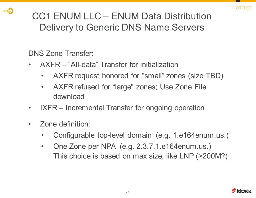 22 CC1 ENUM LLC – ENUM Data Distribution Delivery to Generic DNS Name Servers DNS Zone Transfer: AXFR – All-data Transfer for initialization AXFR request honored for small zones (size TBD) AXFR refused for large zones; Use Zone File download IXFR – Incremental Transfer for ongoing operation Zone definition: Configurable top-level domain (e.g.