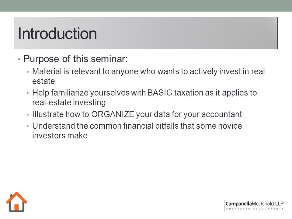 Introduction Purpose of this seminar: Material is relevant to anyone who wants to actively invest in real estate Help familiarize yourselves with BASIC taxation as it applies to real-estate investing Illustrate how to ORGANIZE your data for your accountant Understand the common financial pitfalls that some novice investors make