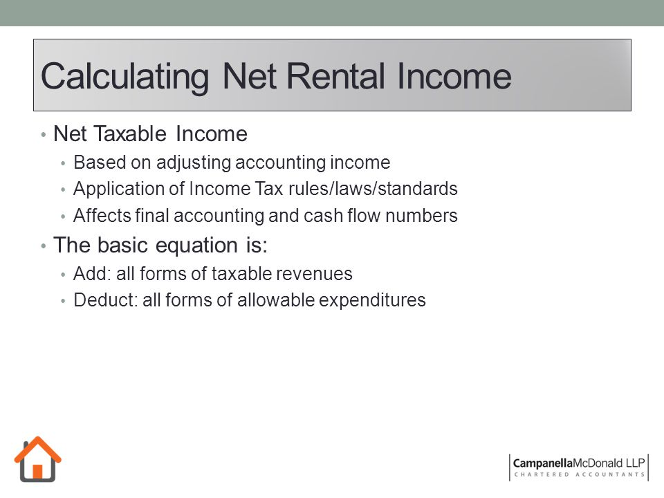 Calculating Net Rental Income Net Taxable Income Based on adjusting accounting income Application of Income Tax rules/laws/standards Affects final accounting and cash flow numbers The basic equation is: Add: all forms of taxable revenues Deduct: all forms of allowable expenditures