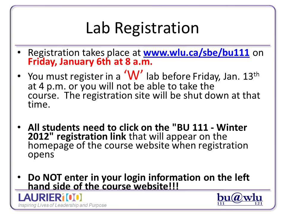 Inspiring Lives of Leadership and Purpose Lab Registration Instructions: Once you have clicked the BU 111 - Winter 2012 registration link, follow either method 1 or method 2: Method #1 is for students who have NEVER taken a 111/121 course before – Enter requested information (address, phone number, email address, etc.) – Create password – Select a lab Method #2 is for students who HAVE taken a 111/121 course before – Enter the username (student ID#) and password you created for your course website profile the last time you took a 111/121 course – Select a Lab – If you forget your password, use the Retrieve Lost Password link on the homepage of the course website (underneath the login boxes on left side) – Once you are sent a temporary password, go back and use Method #2 to register for a lab