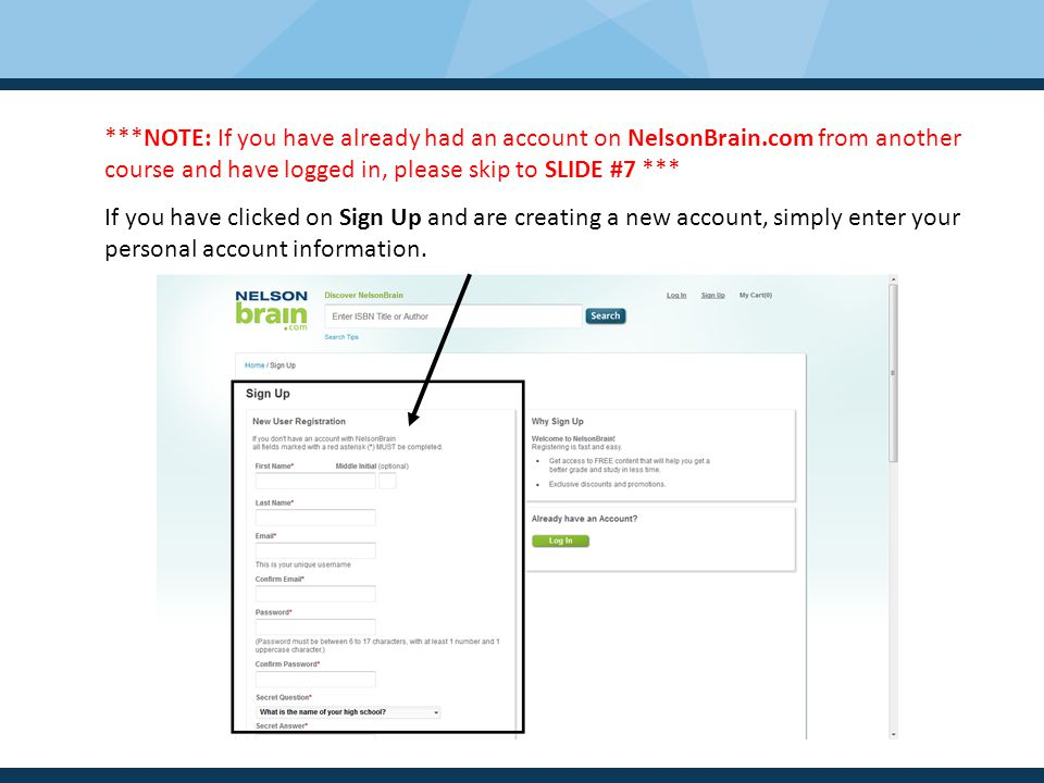 ***NOTE: If you have already had an account on NelsonBrain.com from another course and have logged in, please skip to SLIDE #7 *** If you have clicked on Sign Up and are creating a new account, simply enter your personal account information.