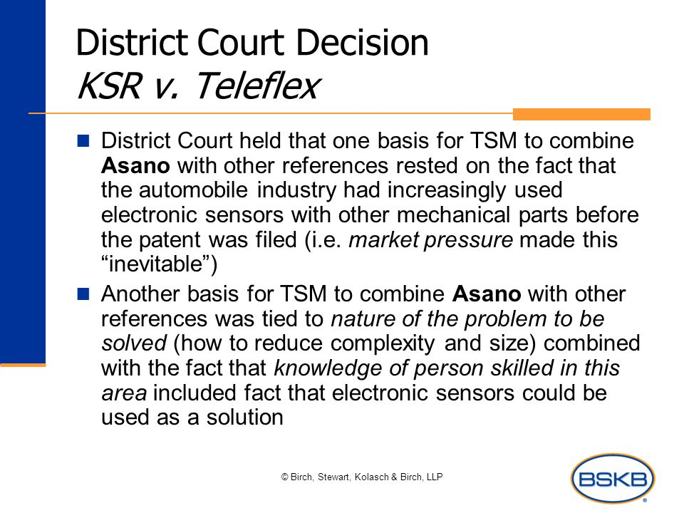 © Birch, Stewart, Kolasch & Birch, LLP District Court Decision KSR v. Teleflex District Court held that one basis for TSM to combine Asano with other