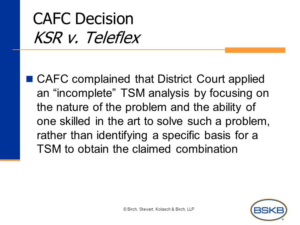 "© Birch, Stewart, Kolasch & Birch, LLP CAFC Decision KSR v. Teleflex CAFC complained that District Court applied an ""incomplete"" TSM analysis by focus"