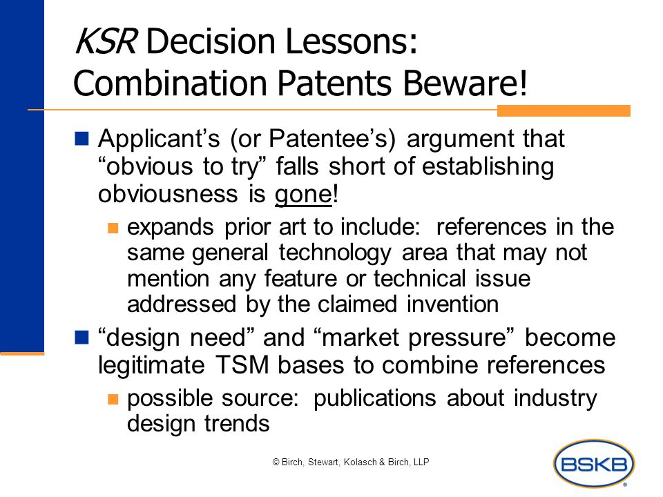 "© Birch, Stewart, Kolasch & Birch, LLP KSR Decision Lessons: Combination Patents Beware! Applicant's (or Patentee's) argument that ""obvious to try"" fa"