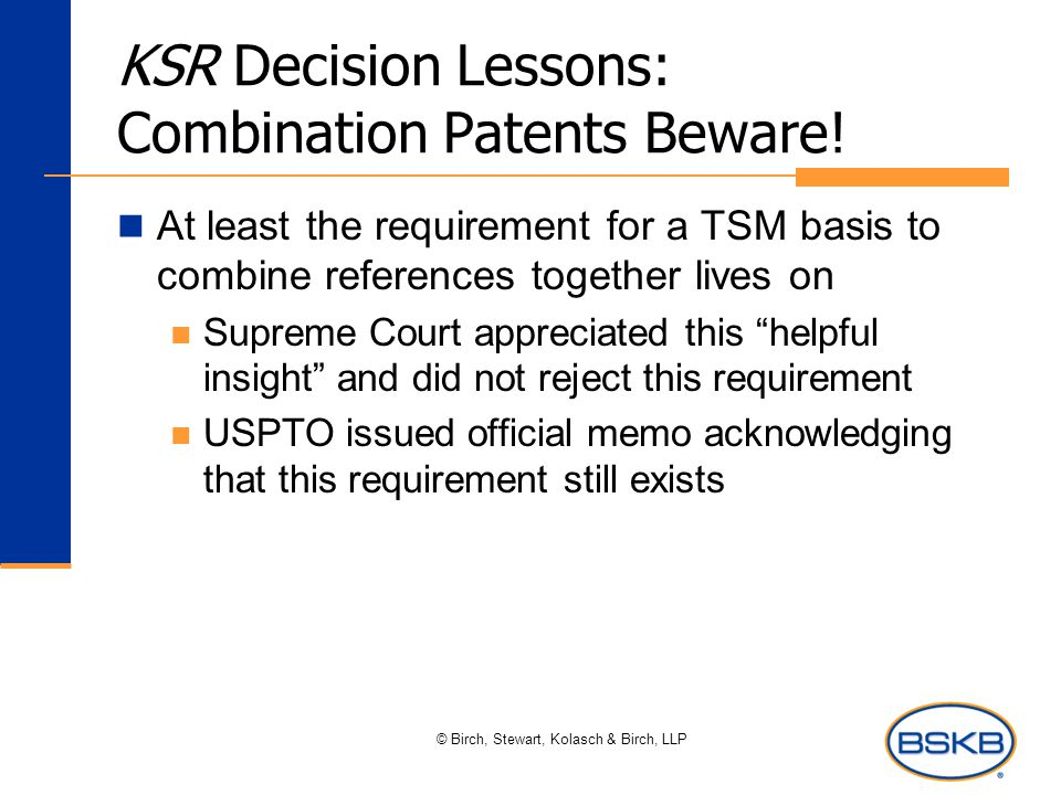 © Birch, Stewart, Kolasch & Birch, LLP KSR Decision Lessons: Combination Patents Beware! At least the requirement for a TSM basis to combine reference
