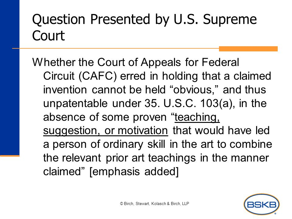 © Birch, Stewart, Kolasch & Birch, LLP Question Presented by U.S. Supreme Court Whether the Court of Appeals for Federal Circuit (CAFC) erred in holdi