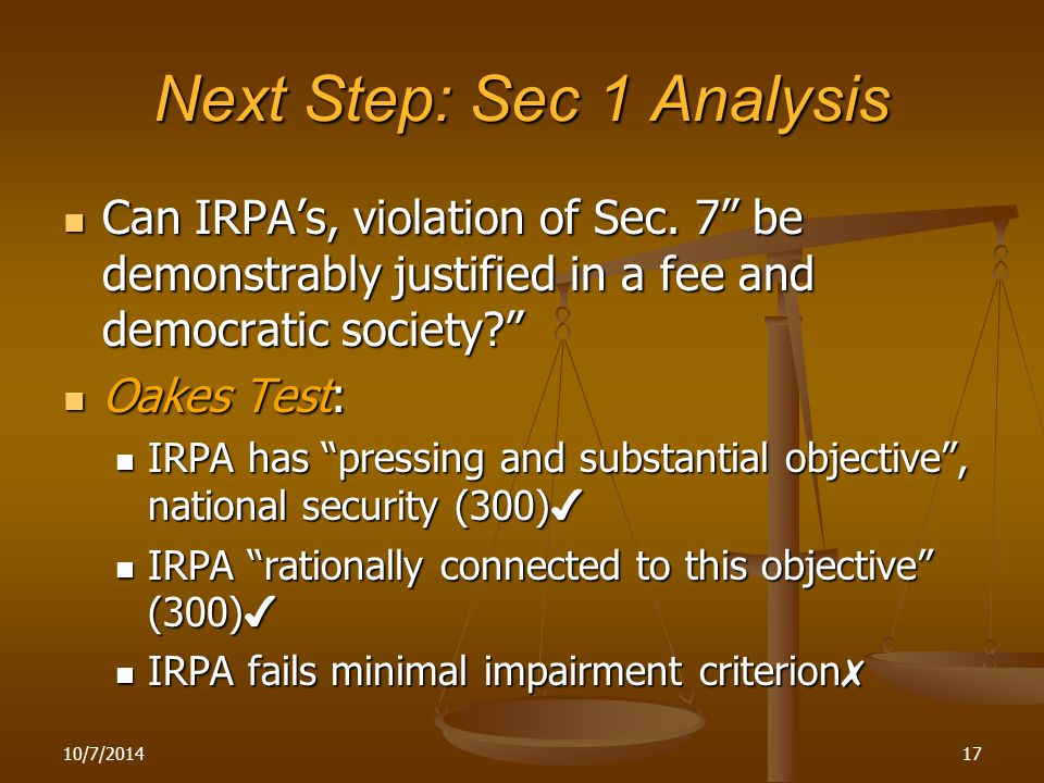 """10/7/201417 Next Step: Sec 1 Analysis Can IRPA's, violation of Sec. 7"""" be demonstrably justified in a fee and democratic society?"""" Can IRPA's, violati"""