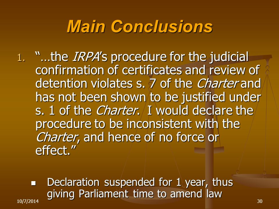 """10/7/201430 Main Conclusions 1. """"…the IRPA's procedure for the judicial confirmation of certificates and review of detention violates s. 7 of the Char"""