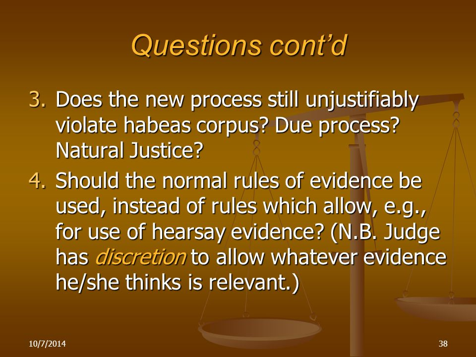 Questions cont'd 3.Does the new process still unjustifiably violate habeas corpus? Due process? Natural Justice? 4.Should the normal rules of evidence