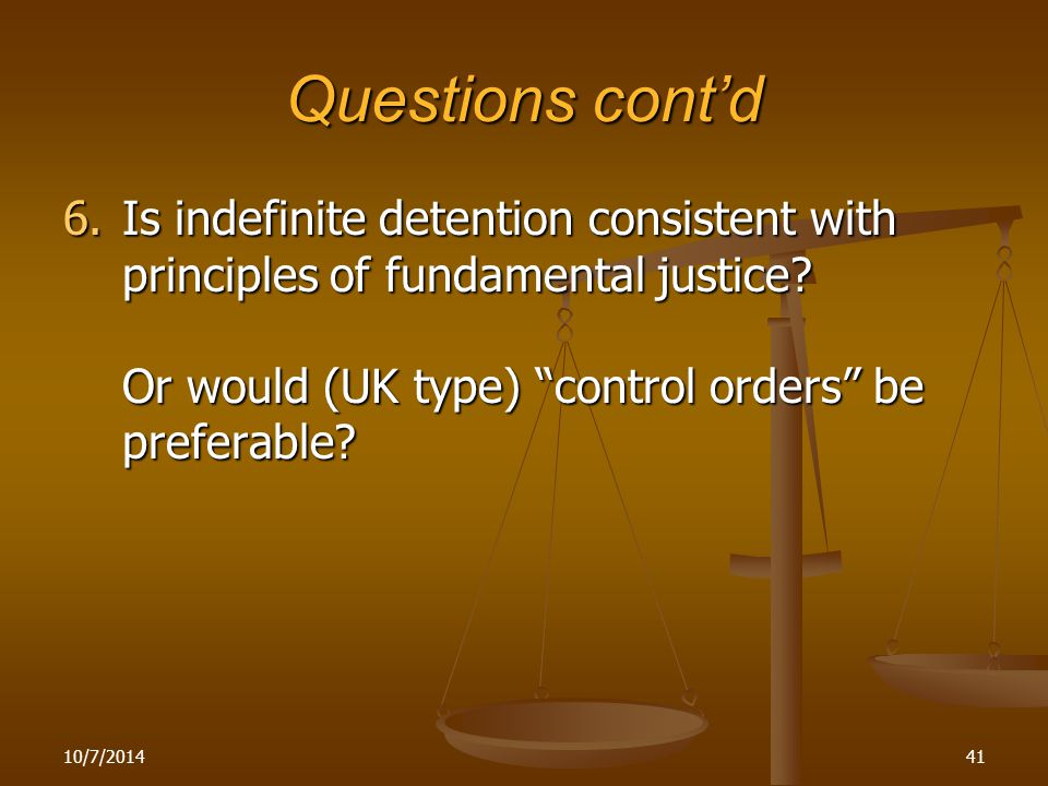 """Questions cont'd 6.Is indefinite detention consistent with principles of fundamental justice? Or would (UK type) """"control orders"""" be preferable? 10/7/"""