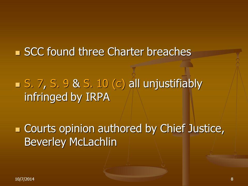 10/7/20148 SCC found three Charter breaches SCC found three Charter breaches S. 7, S. 9 & S. 10 (c) all unjustifiably infringed by IRPA S. 7, S. 9 & S