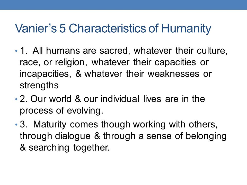 Vanier's 5 Characteristics of Humanity 1. All humans are sacred, whatever their culture, race, or religion, whatever their capacities or incapacities,